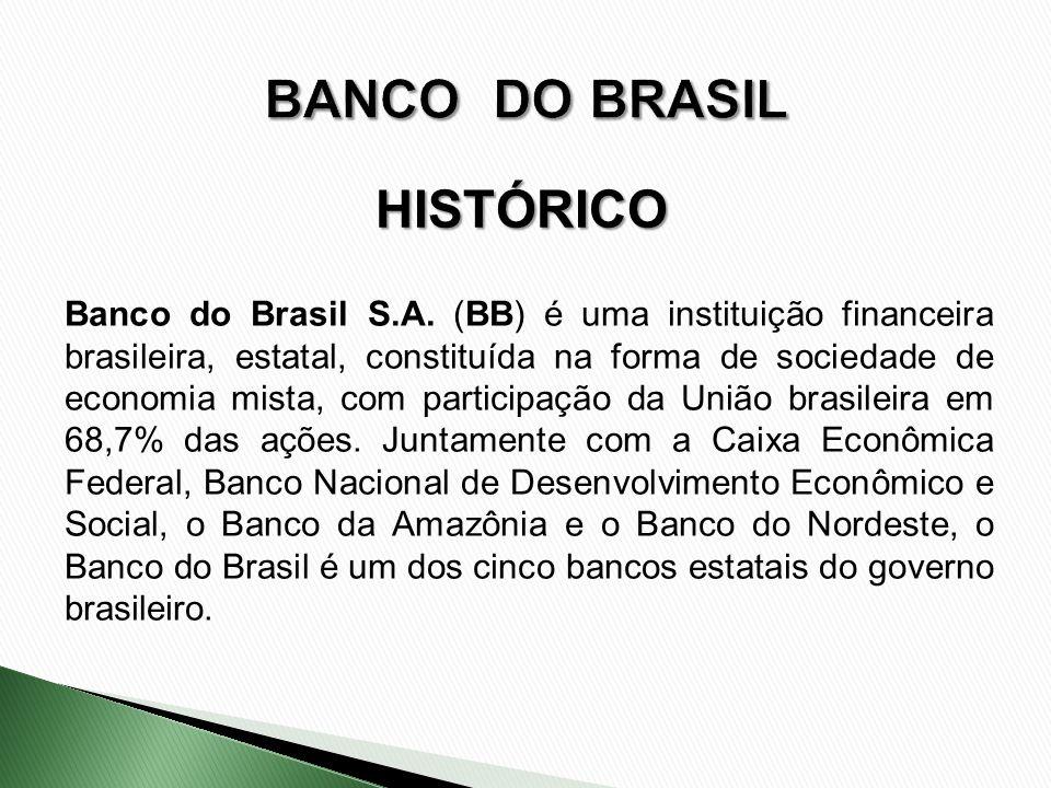 HISTÓRICO Banco do Brasil S.A. (BB) é uma instituição financeira brasileira, estatal, constituída na forma de sociedade de economia mista, com partici