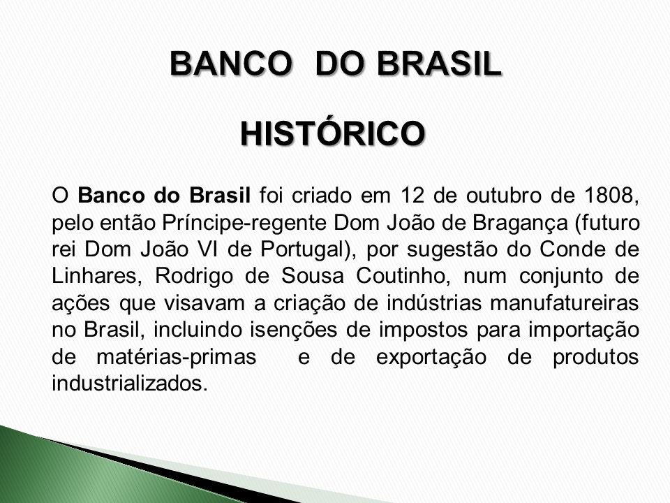 HISTÓRICO O Banco do Brasil foi criado em 12 de outubro de 1808, pelo então Príncipe-regente Dom João de Bragança (futuro rei Dom João VI de Portugal)
