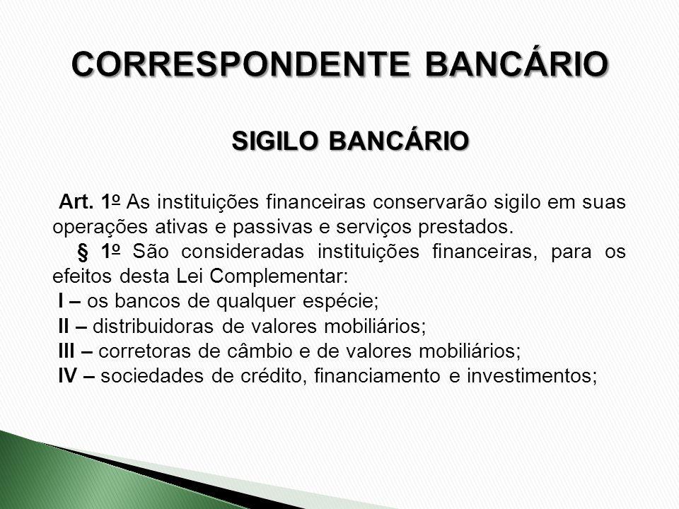 Art. 1 o As instituições financeiras conservarão sigilo em suas operações ativas e passivas e serviços prestados. § 1 o São consideradas instituições
