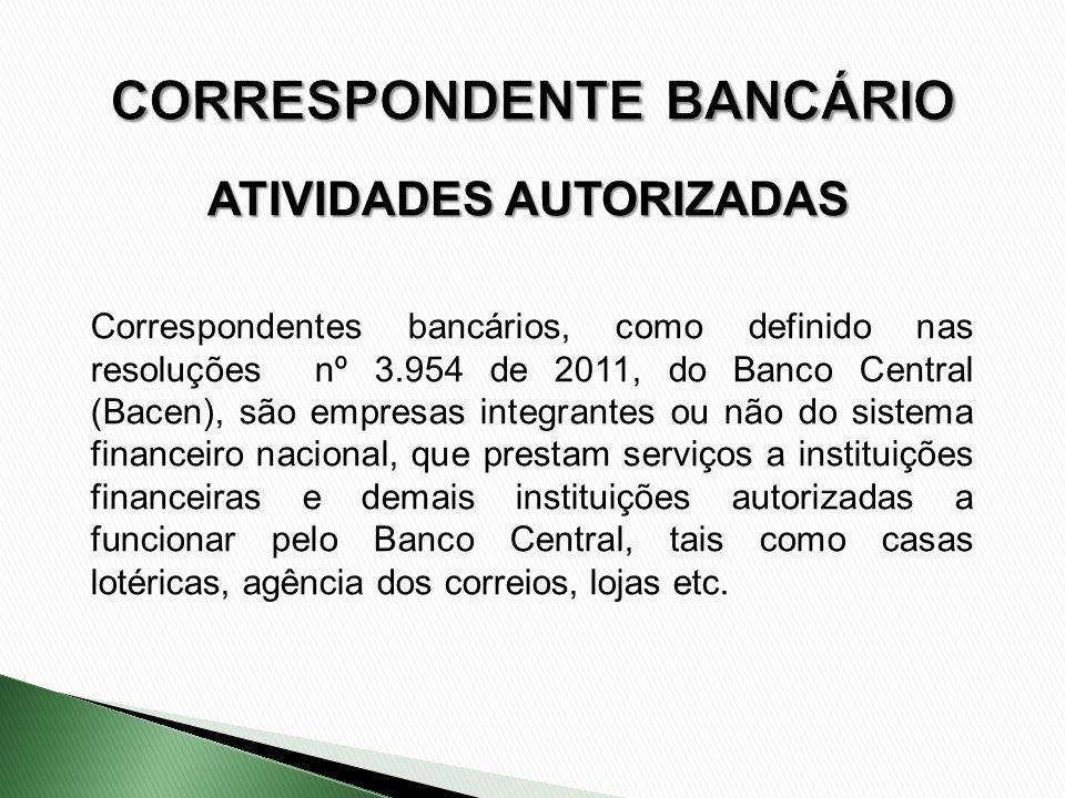 ATIVIDADES AUTORIZADAS Correspondentes bancários, como definido nas resoluções nº 3.954 de 2011, do Banco Central (Bacen), são empresas integrantes ou
