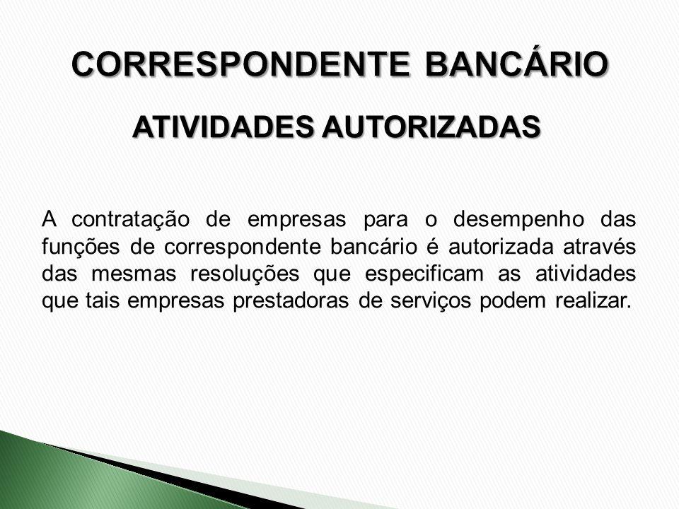 ATIVIDADES AUTORIZADAS A contratação de empresas para o desempenho das funções de correspondente bancário é autorizada através das mesmas resoluções q