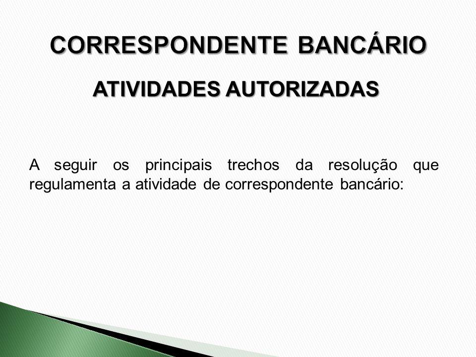 ATIVIDADES AUTORIZADAS A seguir os principais trechos da resolução que regulamenta a atividade de correspondente bancário:
