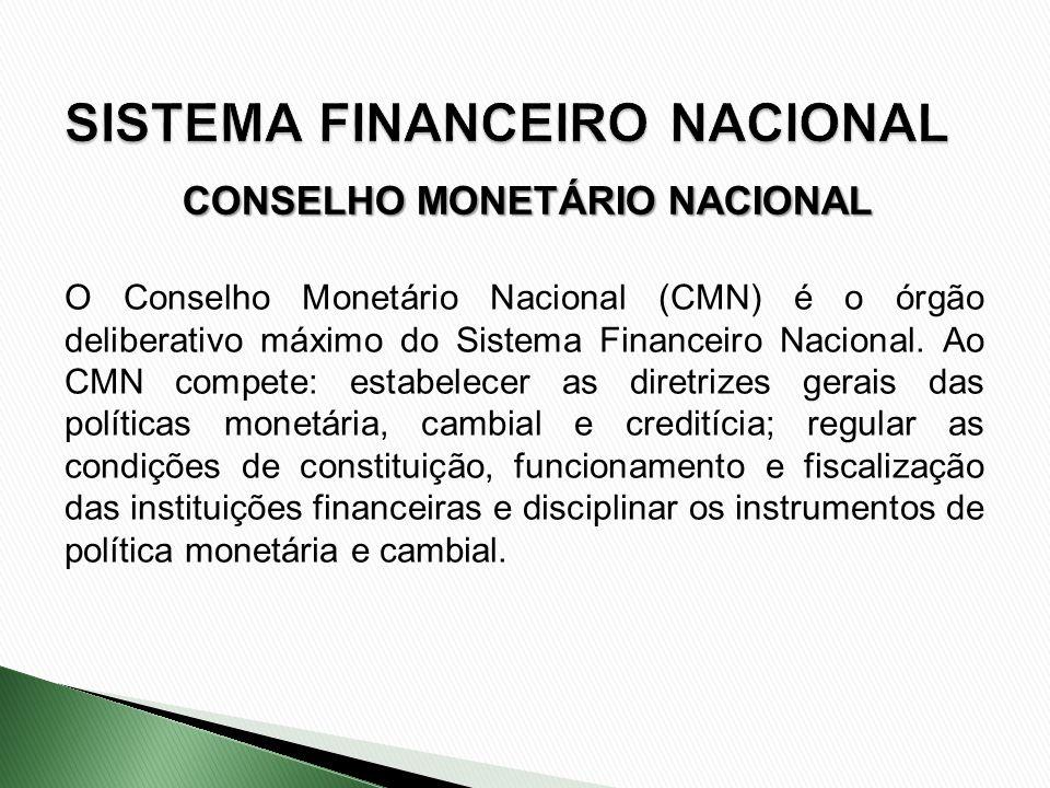 CONSELHO MONETÁRIO NACIONAL O Conselho Monetário Nacional (CMN) é o órgão deliberativo máximo do Sistema Financeiro Nacional. Ao CMN compete: estabele