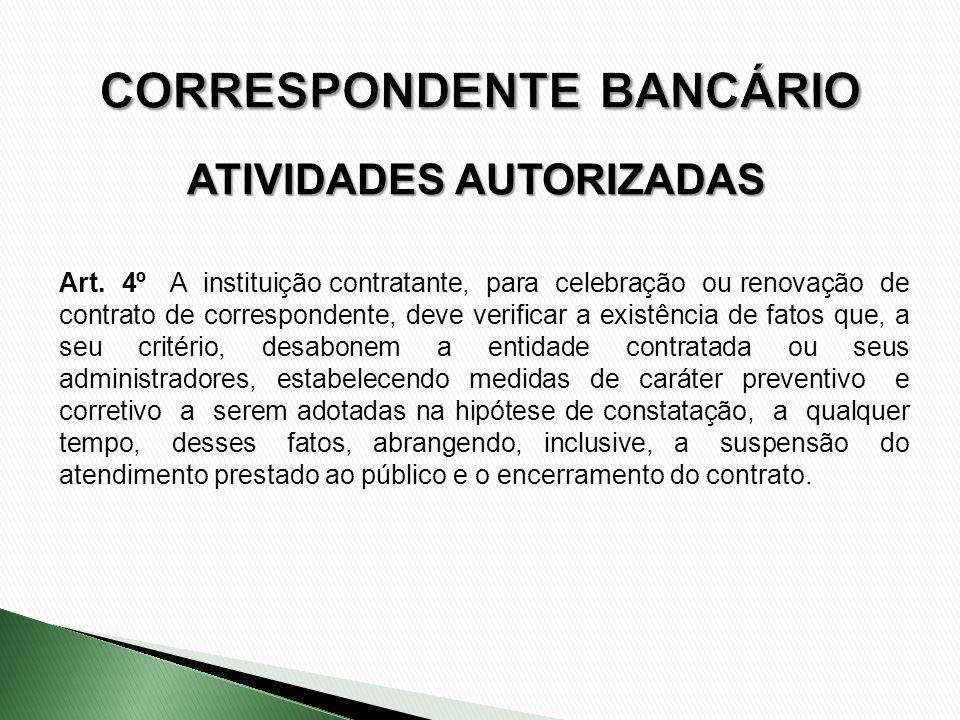 ATIVIDADES AUTORIZADAS Art. 4º A instituição contratante, para celebração ou renovação de contrato de correspondente, deve verificar a existência de f