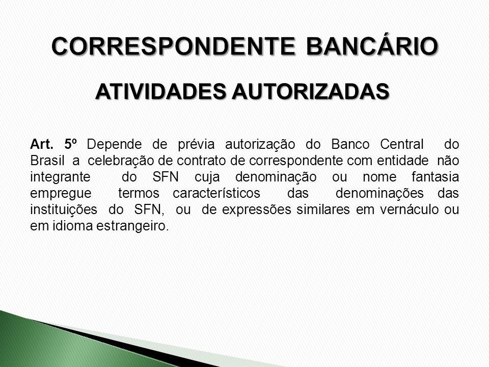 ATIVIDADES AUTORIZADAS Art. 5º Depende de prévia autorização do Banco Central do Brasil a celebração de contrato de correspondente com entidade não in