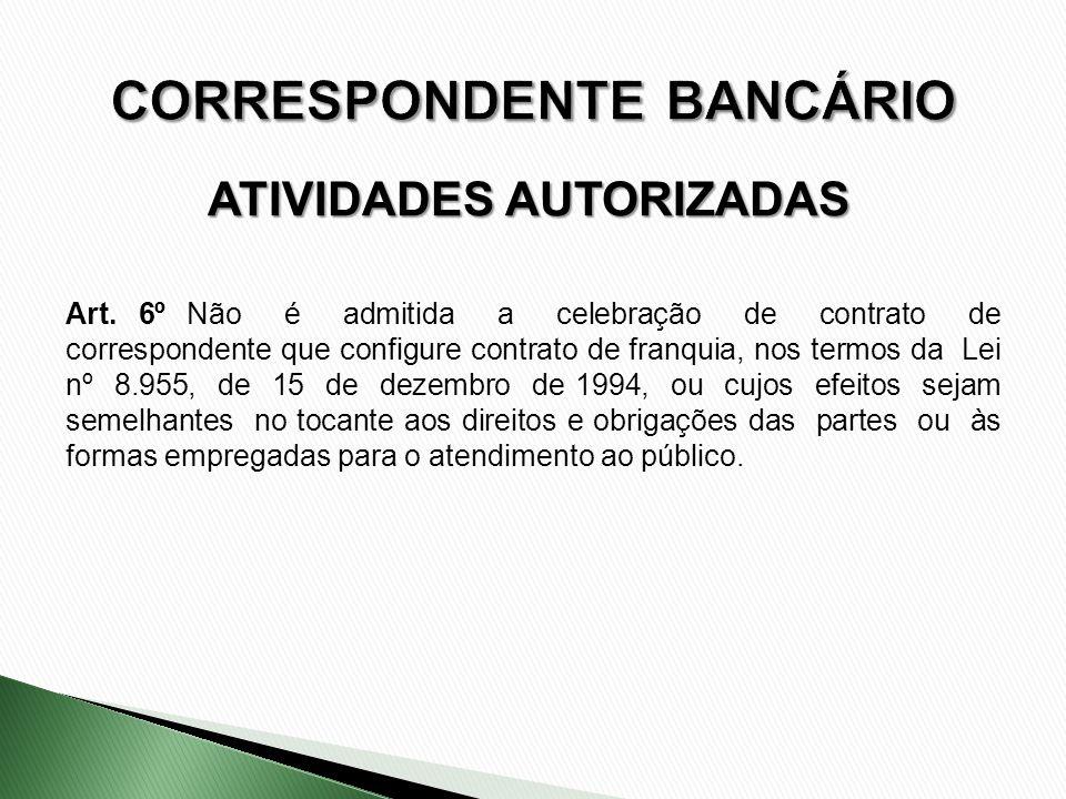 ATIVIDADES AUTORIZADAS Art. 6º Não é admitida a celebração de contrato de correspondente que configure contrato de franquia, nos termos da Lei nº 8.95