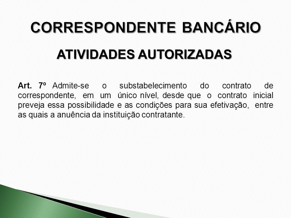 ATIVIDADES AUTORIZADAS Art. 7º Admite-se o substabelecimento do contrato de correspondente, em um único nível, desde que o contrato inicial preveja es