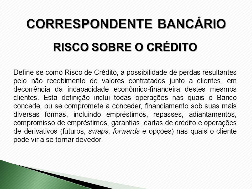 RISCO SOBRE O CRÉDITO Define-se como Risco de Crédito, a possibilidade de perdas resultantes pelo não recebimento de valores contratados junto a clien