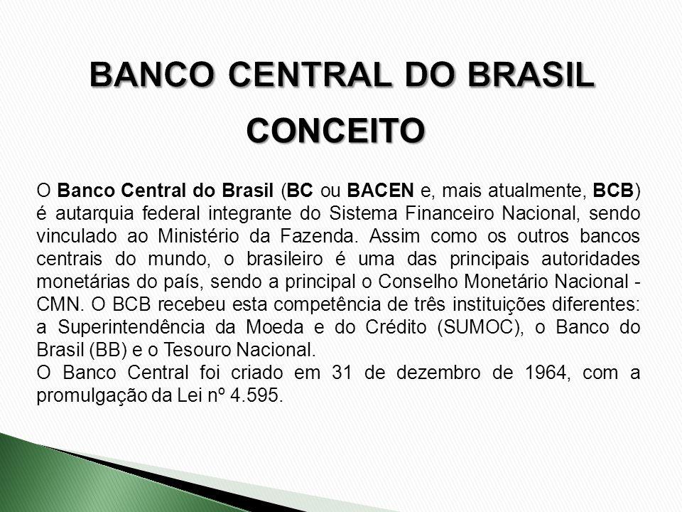CONCEITO O Banco Central do Brasil (BC ou BACEN e, mais atualmente, BCB) é autarquia federal integrante do Sistema Financeiro Nacional, sendo vinculad