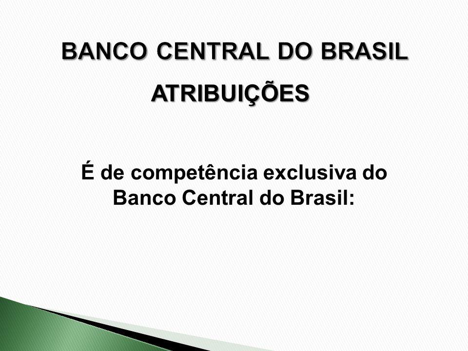 ATRIBUIÇÕES É de competência exclusiva do Banco Central do Brasil: