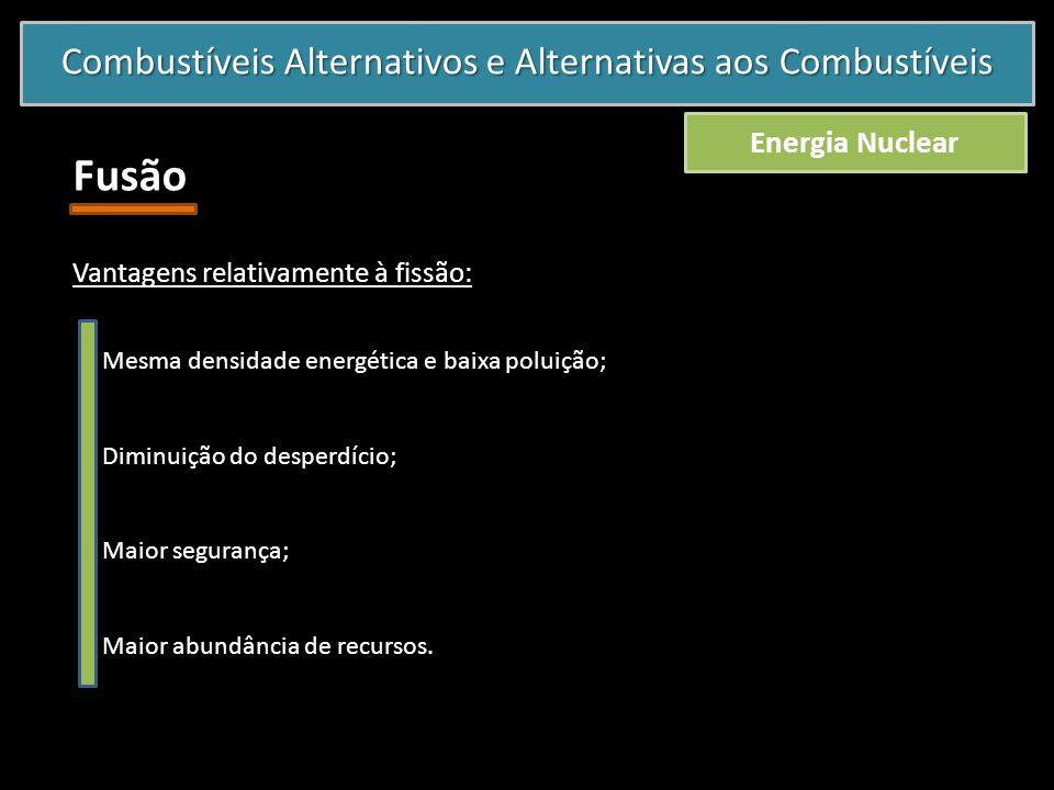Combustíveis Alternativos e Alternativas aos Combustíveis Energia Nuclear Fusão Vantagens relativamente à fissão: o Mesma densidade energética e baixa