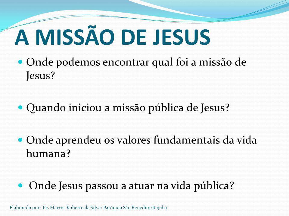 A MISSÃO DE JESUS Onde podemos encontrar qual foi a missão de Jesus? Quando iniciou a missão pública de Jesus? Onde aprendeu os valores fundamentais d