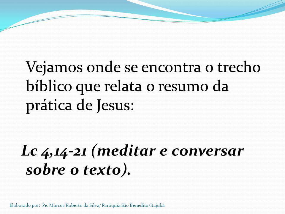 Vejamos onde se encontra o trecho bíblico que relata o resumo da prática de Jesus: Lc 4,14-21 (meditar e conversar sobre o texto). Elaborado por: Pe.