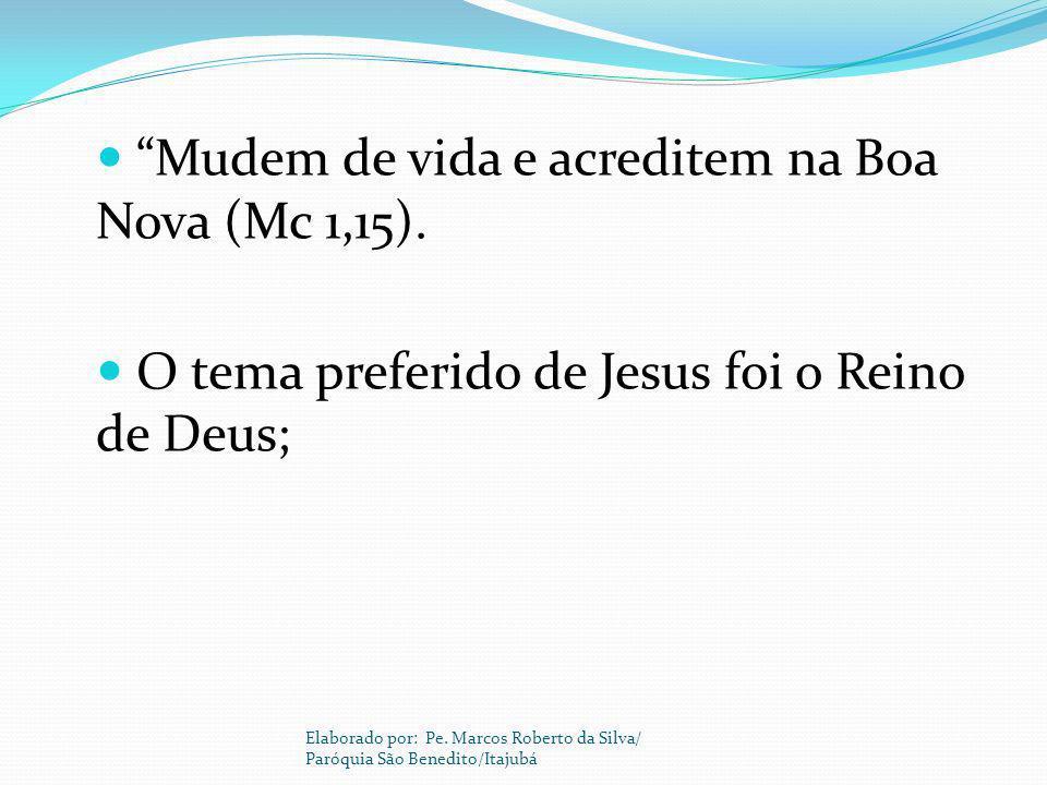 Mudem de vida e acreditem na Boa Nova (Mc 1,15). O tema preferido de Jesus foi o Reino de Deus; Elaborado por: Pe. Marcos Roberto da Silva/ Paróquia S