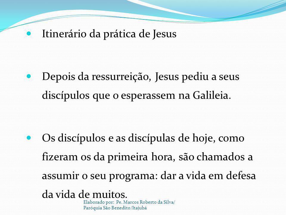 Itinerário da prática de Jesus Depois da ressurreição, Jesus pediu a seus discípulos que o esperassem na Galileia. Os discípulos e as discípulas de ho