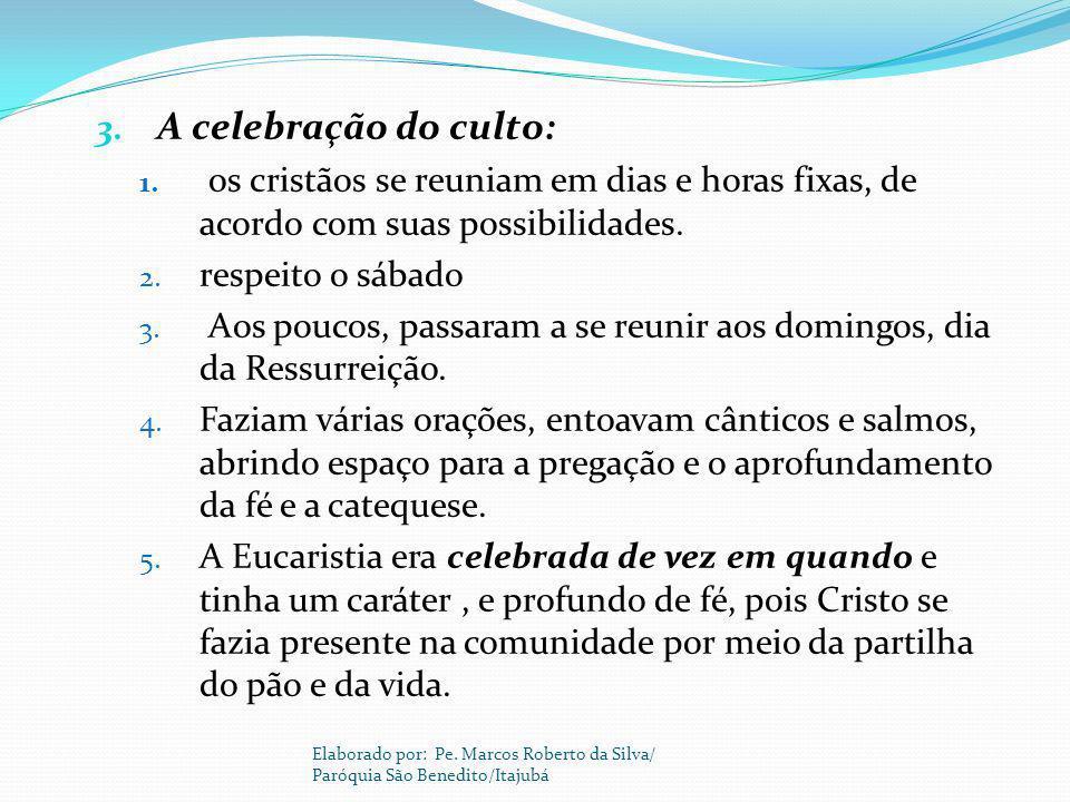 3. A celebração do culto: 1. os cristãos se reuniam em dias e horas fixas, de acordo com suas possibilidades. 2. respeito o sábado 3. Aos poucos, pass