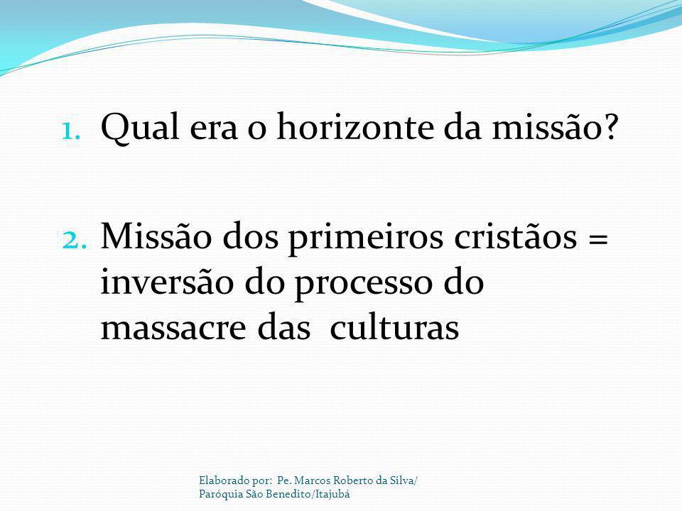 1. Qual era o horizonte da missão? 2. Missão dos primeiros cristãos = inversão do processo do massacre das culturas Elaborado por: Pe. Marcos Roberto