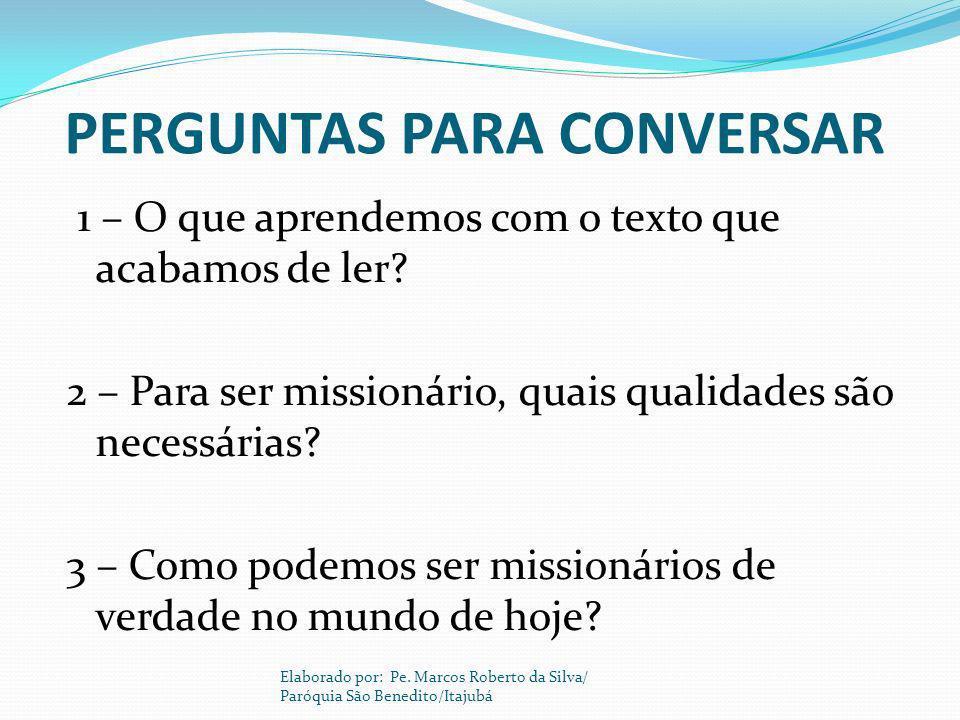 PERGUNTAS PARA CONVERSAR 1 – O que aprendemos com o texto que acabamos de ler? 2 – Para ser missionário, quais qualidades são necessárias? 3 – Como po