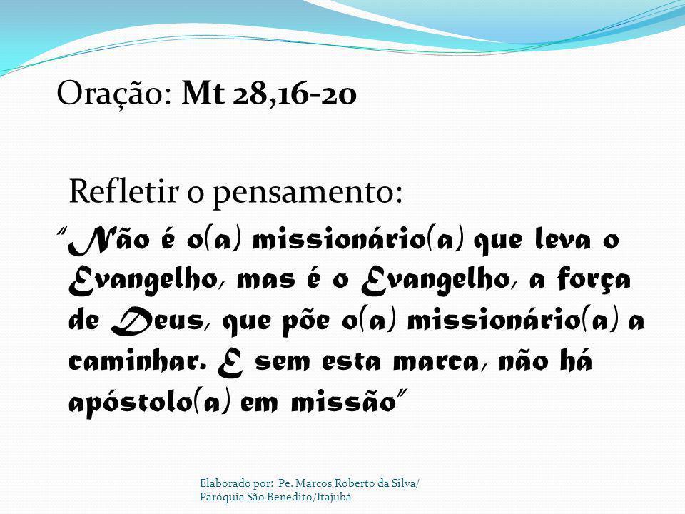 Oração: Mt 28,16-20 Refletir o pensamento: Não é o(a) missionário(a) que leva o Evangelho, mas é o Evangelho, a força de Deus, que põe o(a) missionári