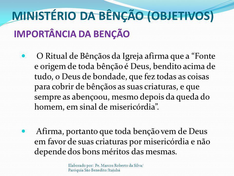 MINISTÉRIO DA BÊNÇÃO (OBJETIVOS) O Ritual de Bênçãos da Igreja afirma que a Fonte e origem de toda bênção é Deus, bendito acima de tudo, o Deus de bon