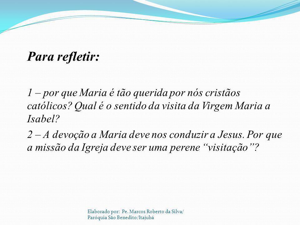 Para refletir: 1 – por que Maria é tão querida por nós cristãos católicos? Qual é o sentido da visita da Virgem Maria a Isabel? 2 – A devoção a Maria