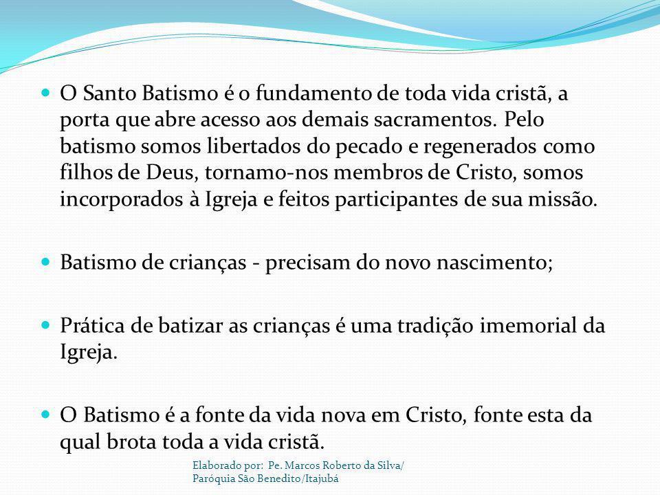 O Santo Batismo é o fundamento de toda vida cristã, a porta que abre acesso aos demais sacramentos. Pelo batismo somos libertados do pecado e regenera