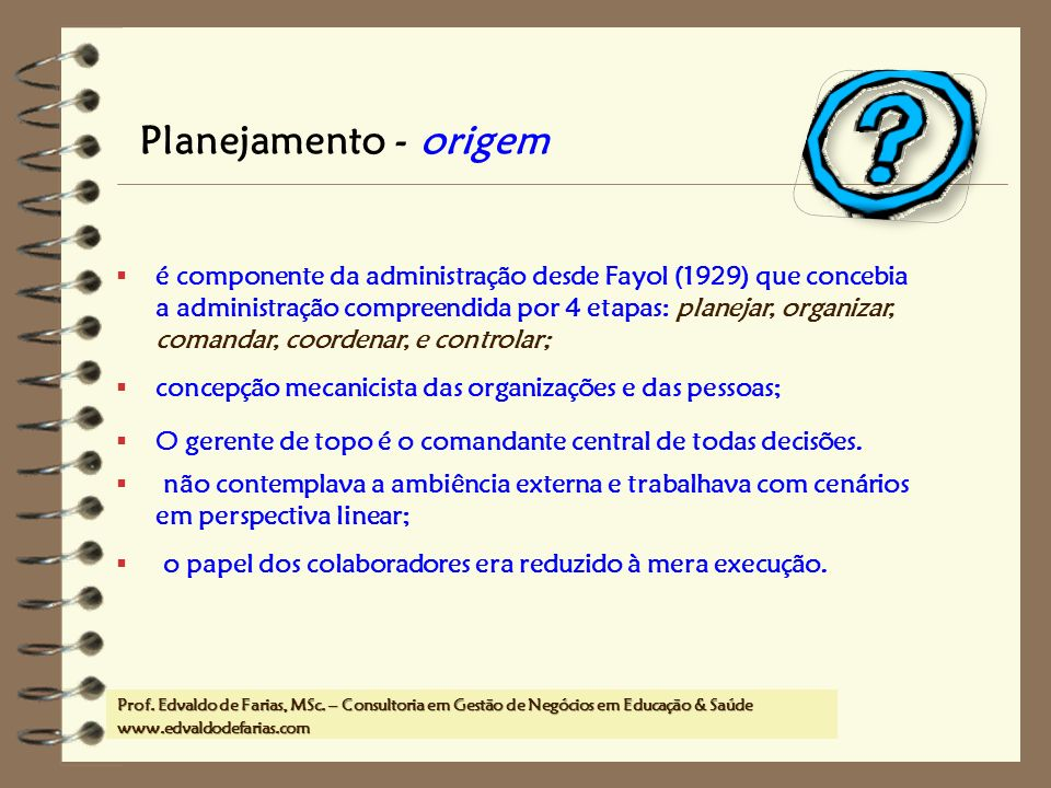 Prof. MSc. Edvaldo de Farias – www.edvaldodefarias.pro.br edvaldo.farias@uol.com.br Planejamento - origem é componente da administração desde Fayol (1