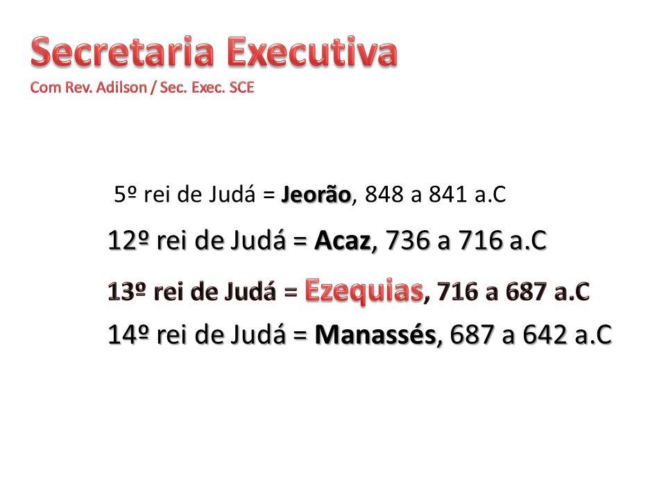 12º rei de Judá = Acaz, 736 a 716 a.C 14º rei de Judá = Manassés, 687 a 642 a.C Jeorão 5º rei de Judá = Jeorão, 848 a 841 a.C