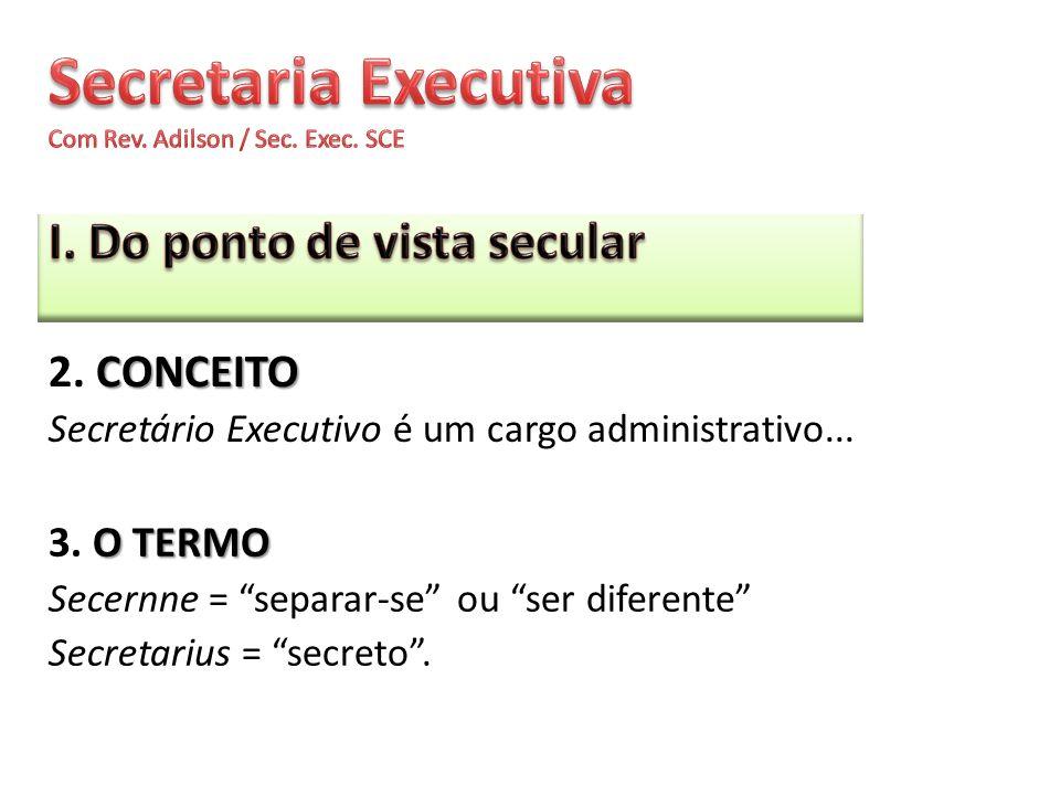 CONCEITO 2. CONCEITO Secretário Executivo é um cargo administrativo... O TERMO 3. O TERMO Secernne = separar-se ou ser diferente Secretarius = secreto