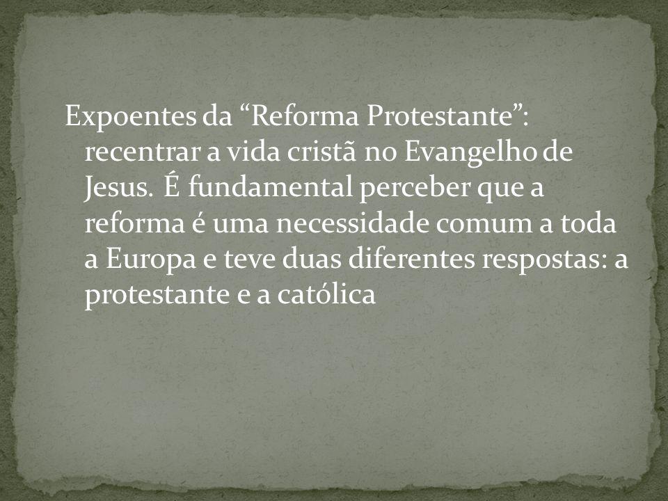 Expoentes da Reforma Protestante: recentrar a vida cristã no Evangelho de Jesus. É fundamental perceber que a reforma é uma necessidade comum a toda a
