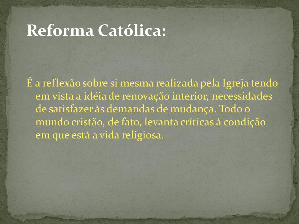 Reforma Católica: É a reflexão sobre si mesma realizada pela Igreja tendo em vista a idéia de renovação interior, necessidades de satisfazer às demand