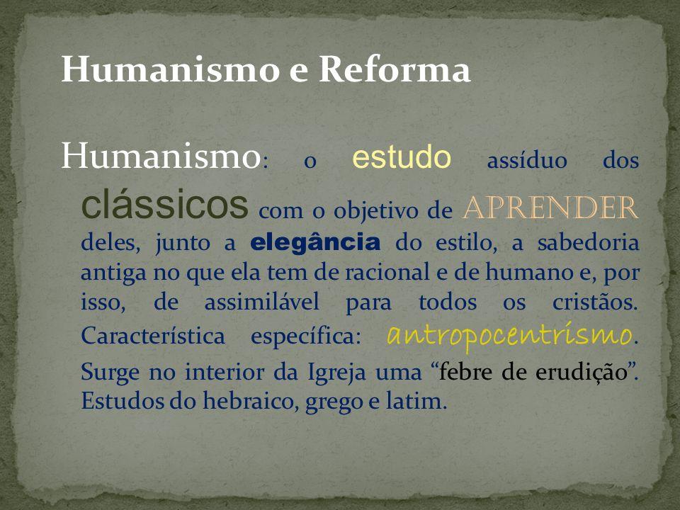Humanismo e Reforma Humanismo : o estudo assíduo dos clássicos com o objetivo de aprender deles, junto a elegância do estilo, a sabedoria antiga no qu
