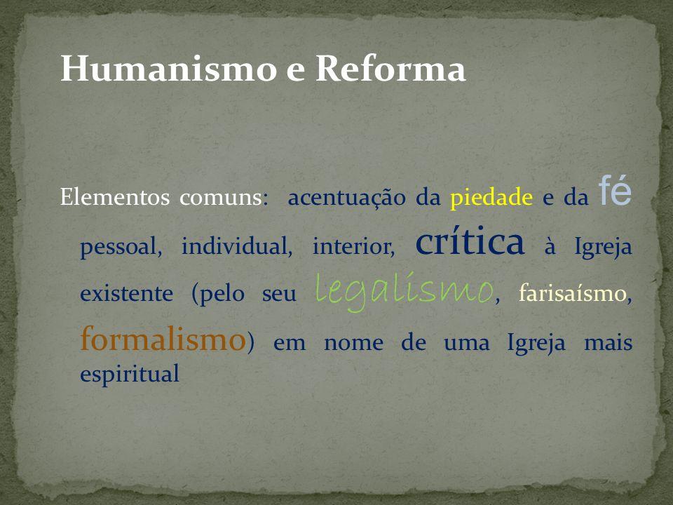 Humanismo e Reforma Elementos comuns: acentuação da piedade e da fé pessoal, individual, interior, crítica à Igreja existente (pelo seu legalismo, far