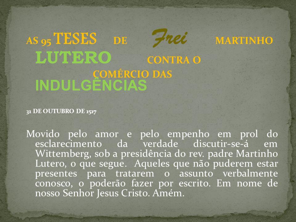 AS 95 TESES DE Frei MARTINHO LUTERO CONTRA O COMÉRCIO DAS INDULGÊNCIAS 31 DE OUTUBRO DE 1517 Movido pelo amor e pelo empenho em prol do esclarecimento