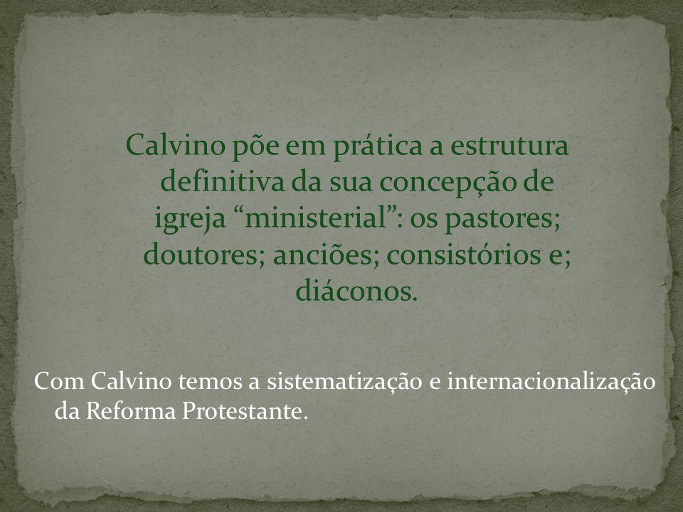 Calvino põe em prática a estrutura definitiva da sua concepção de igreja ministerial: os pastores; doutores; anciões; consistórios e; diáconos. Com Ca