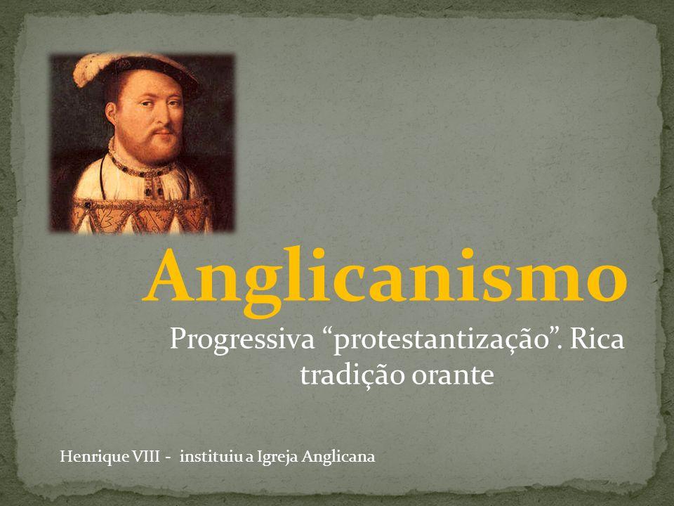 Anglicanismo Progressiva protestantização. Rica tradição orante Henrique VIII - instituiu a Igreja Anglicana