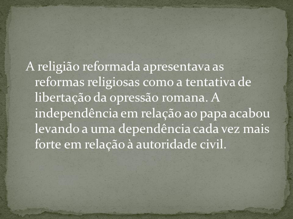 A religião reformada apresentava as reformas religiosas como a tentativa de libertação da opressão romana. A independência em relação ao papa acabou l