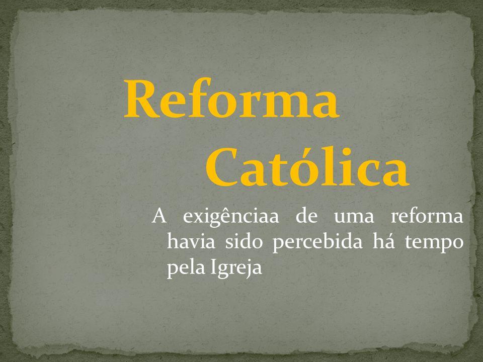 Reforma Católica A exigênciaa de uma reforma havia sido percebida há tempo pela Igreja