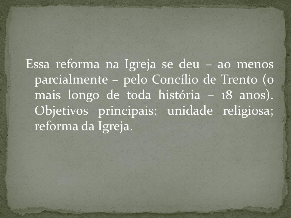 Essa reforma na Igreja se deu – ao menos parcialmente – pelo Concílio de Trento (o mais longo de toda história – 18 anos). Objetivos principais: unida