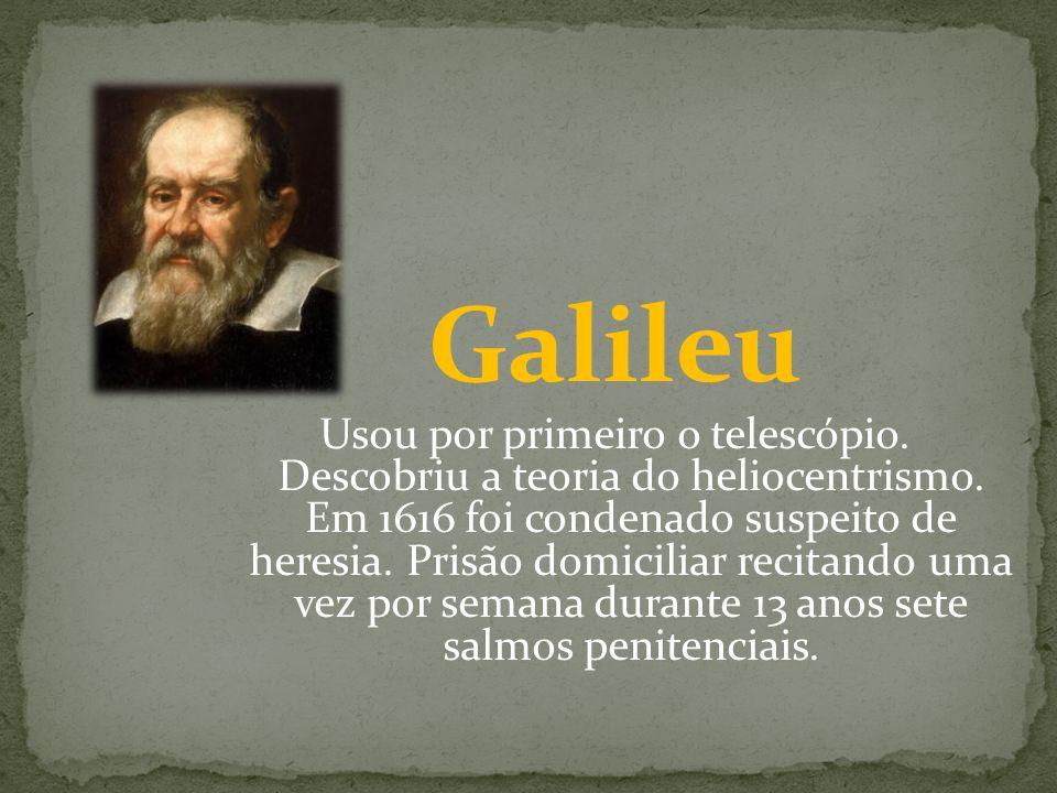 Galileu Usou por primeiro o telescópio. Descobriu a teoria do heliocentrismo. Em 1616 foi condenado suspeito de heresia. Prisão domiciliar recitando u