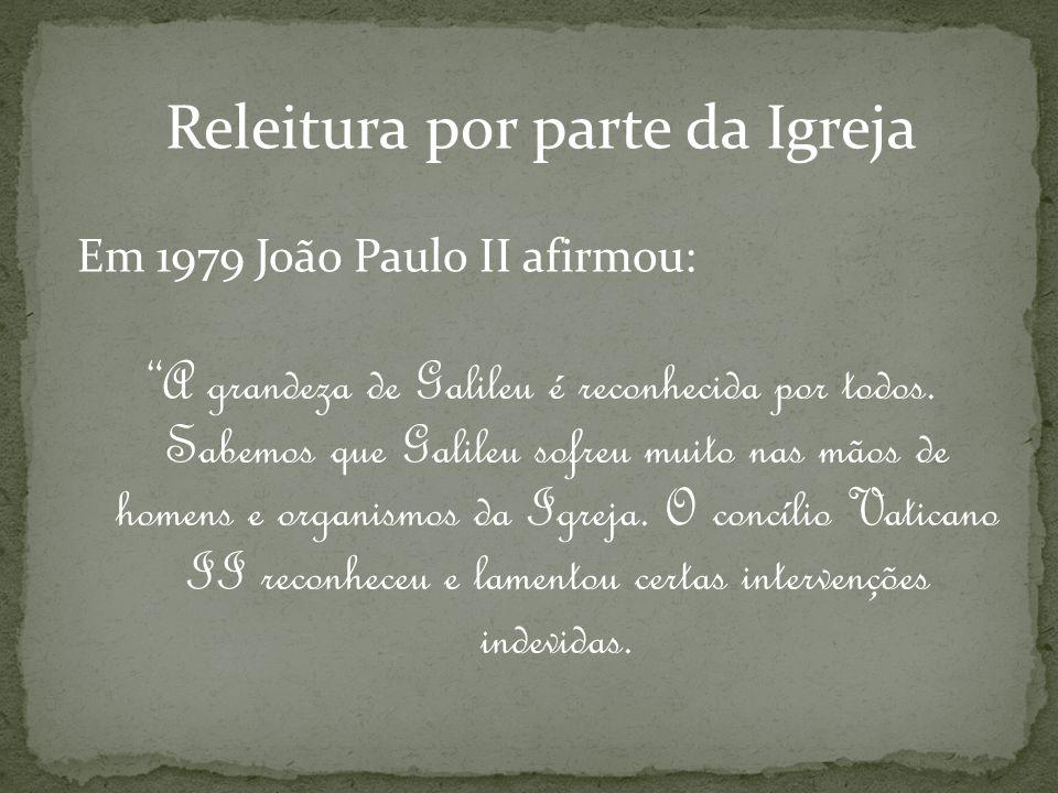 Releitura por parte da Igreja Em 1979 João Paulo II afirmou: A grandeza de Galileu é reconhecida por todos. Sabemos que Galileu sofreu muito nas mãos