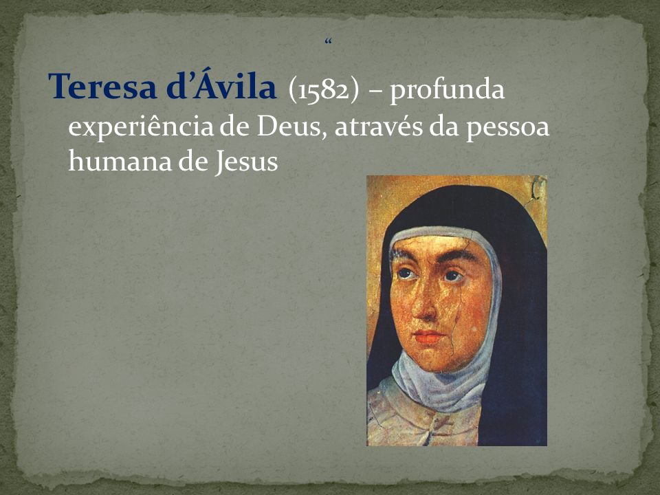 Teresa dÁvila (1582) – profunda experiência de Deus, através da pessoa humana de Jesus