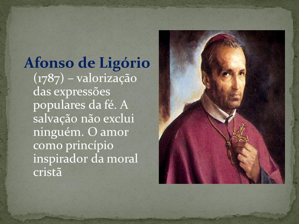 Afonso de Ligório (1787) – valorização das expressões populares da fé. A salvação não exclui ninguém. O amor como princípio inspirador da moral cristã
