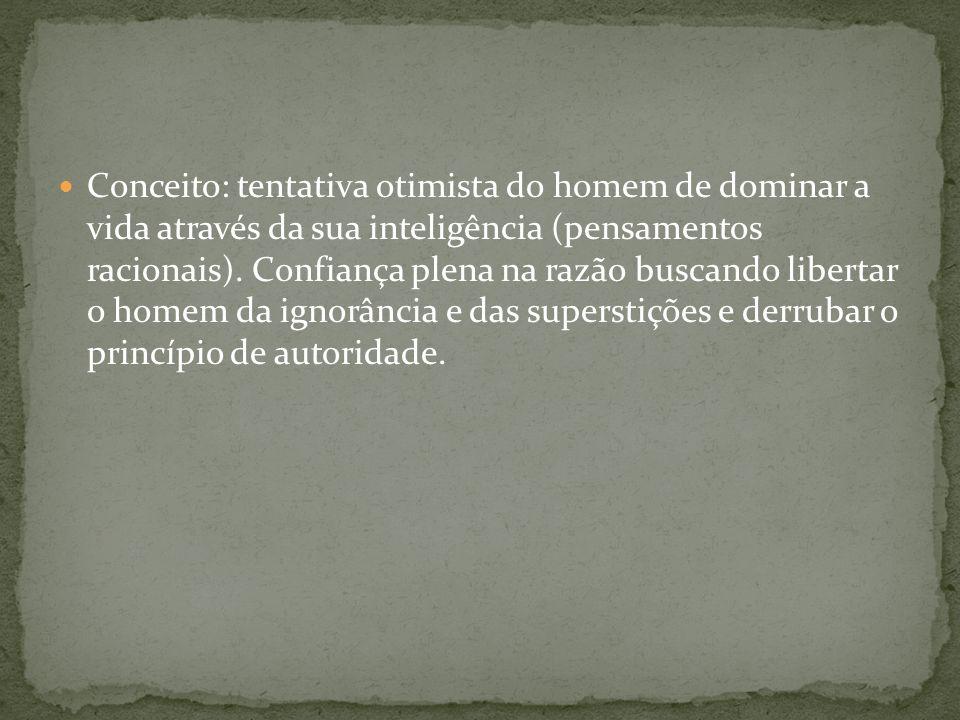 Conceito: tentativa otimista do homem de dominar a vida através da sua inteligência (pensamentos racionais). Confiança plena na razão buscando liberta