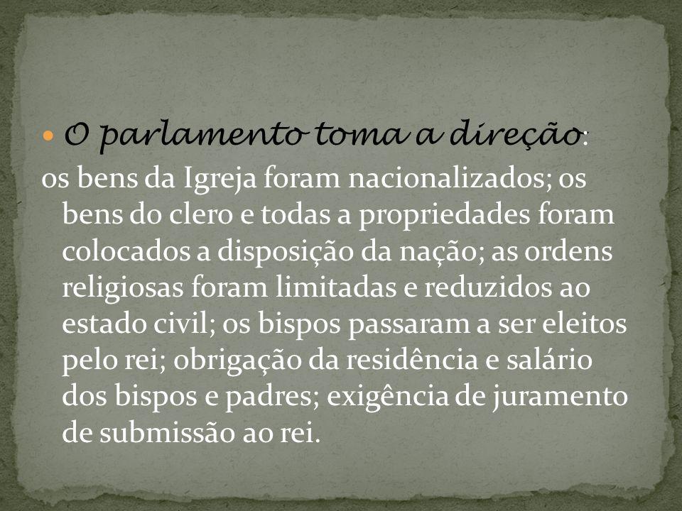 O parlamento toma a direção : os bens da Igreja foram nacionalizados; os bens do clero e todas a propriedades foram colocados a disposição da nação; a