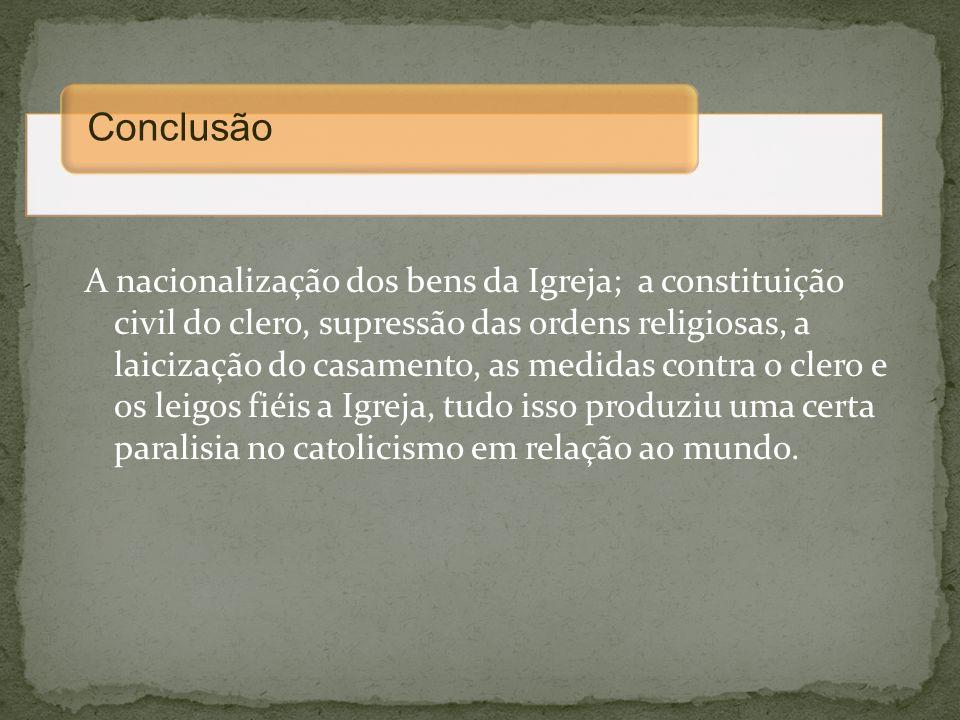 A nacionalização dos bens da Igreja; a constituição civil do clero, supressão das ordens religiosas, a laicização do casamento, as medidas contra o cl