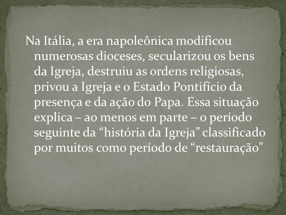 Na Itália, a era napoleônica modificou numerosas dioceses, secularizou os bens da Igreja, destruiu as ordens religiosas, privou a Igreja e o Estado Po
