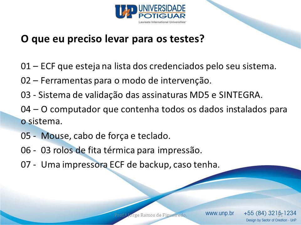O que eu preciso levar para os testes? 01 – ECF que esteja na lista dos credenciados pelo seu sistema. 02 – Ferramentas para o modo de intervenção. 03