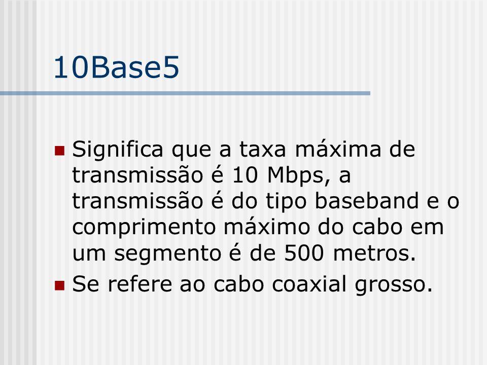 10Base5 Significa que a taxa máxima de transmissão é 10 Mbps, a transmissão é do tipo baseband e o comprimento máximo do cabo em um segmento é de 500 metros.