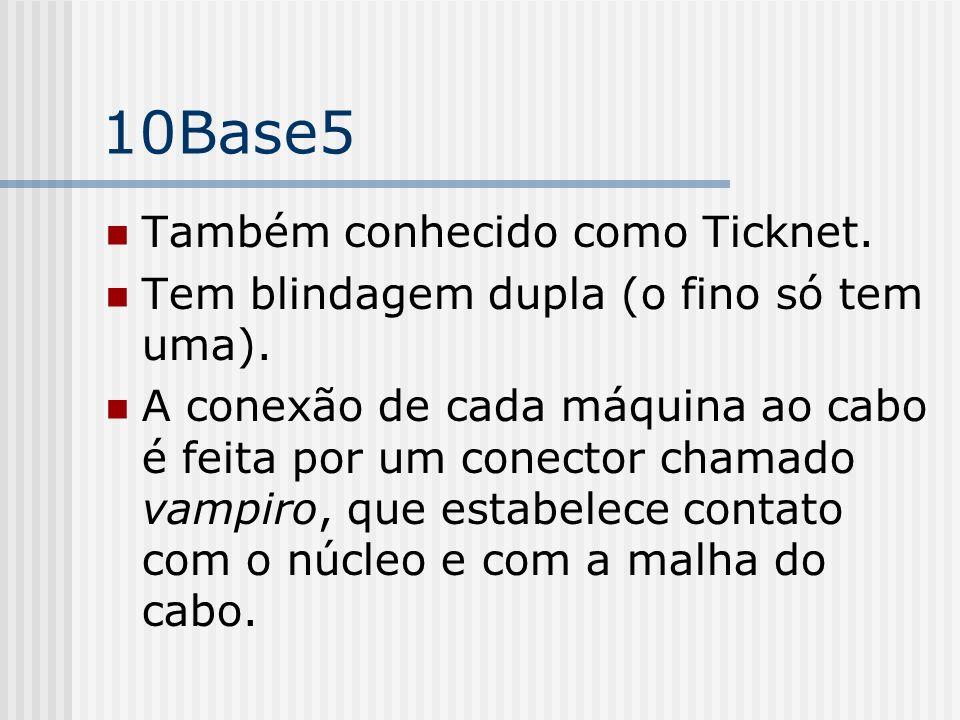 10Base5 Também conhecido como Ticknet.Tem blindagem dupla (o fino só tem uma).